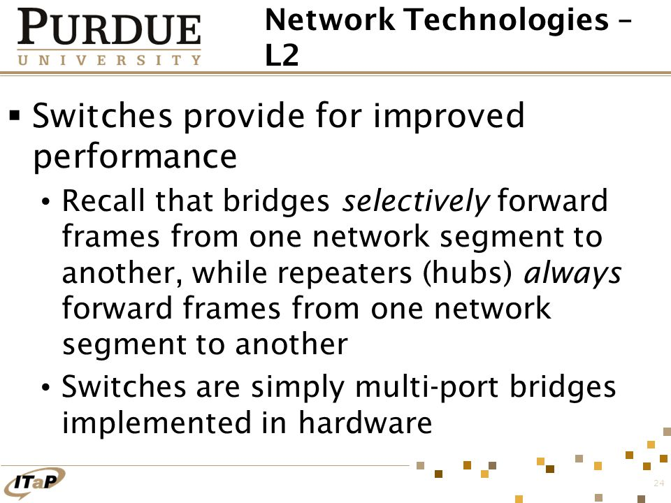 24 Network Technologies – L2  Switches provide for improved performance Recall that bridges selectively forward frames from one network segment to an
