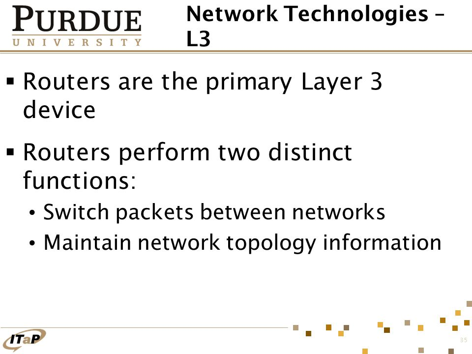 35 Network Technologies – L3  Routers are the primary Layer 3 device  Routers perform two distinct functions: Switch packets between networks Mainta