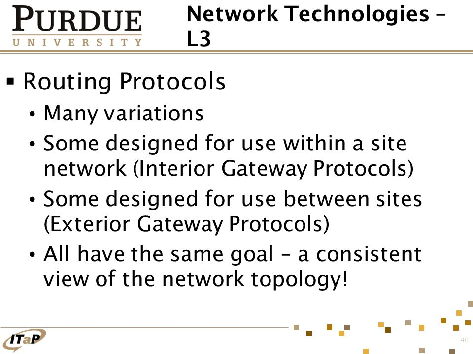 40 Network Technologies – L3  Routing Protocols Many variations Some designed for use within a site network (Interior Gateway Protocols) Some designe