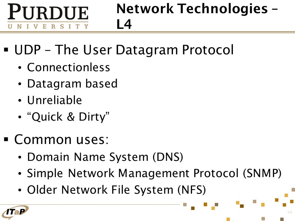 "43 Network Technologies – L4  UDP – The User Datagram Protocol Connectionless Datagram based Unreliable ""Quick & Dirty""  Common uses: Domain Name Sy"