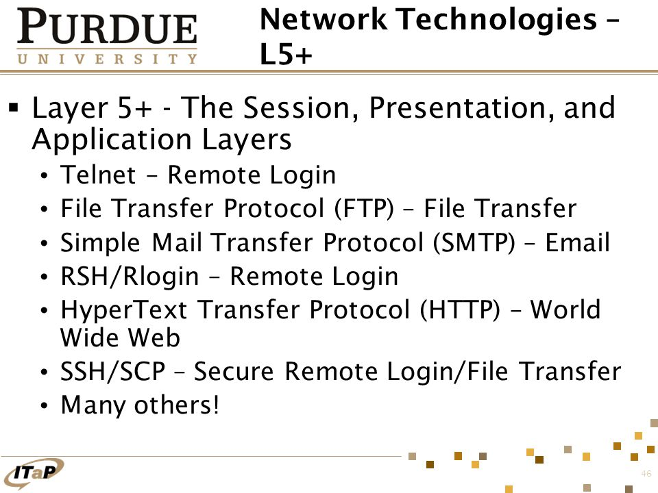 46 Network Technologies – L5+  Layer 5+ - The Session, Presentation, and Application Layers Telnet – Remote Login File Transfer Protocol (FTP) – File