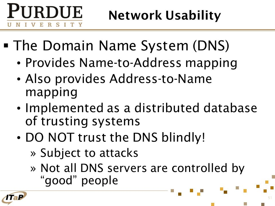 51 Network Usability  The Domain Name System (DNS) Provides Name-to-Address mapping Also provides Address-to-Name mapping Implemented as a distribute