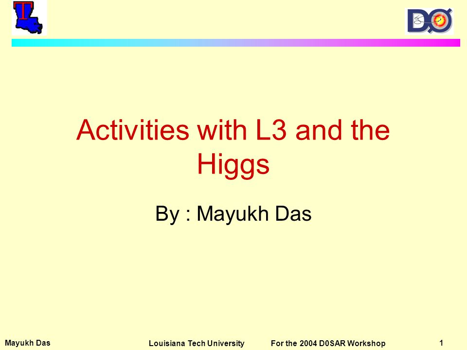 Mayukh Das 12Louisiana Tech University For the 2004 D0SAR Workshop Searching for the Higgs The last linking puzzle of the standard model Origin of mass attributed towards Higgs Boson If the Higgs exists it possibly plays a role in unifying various forces.