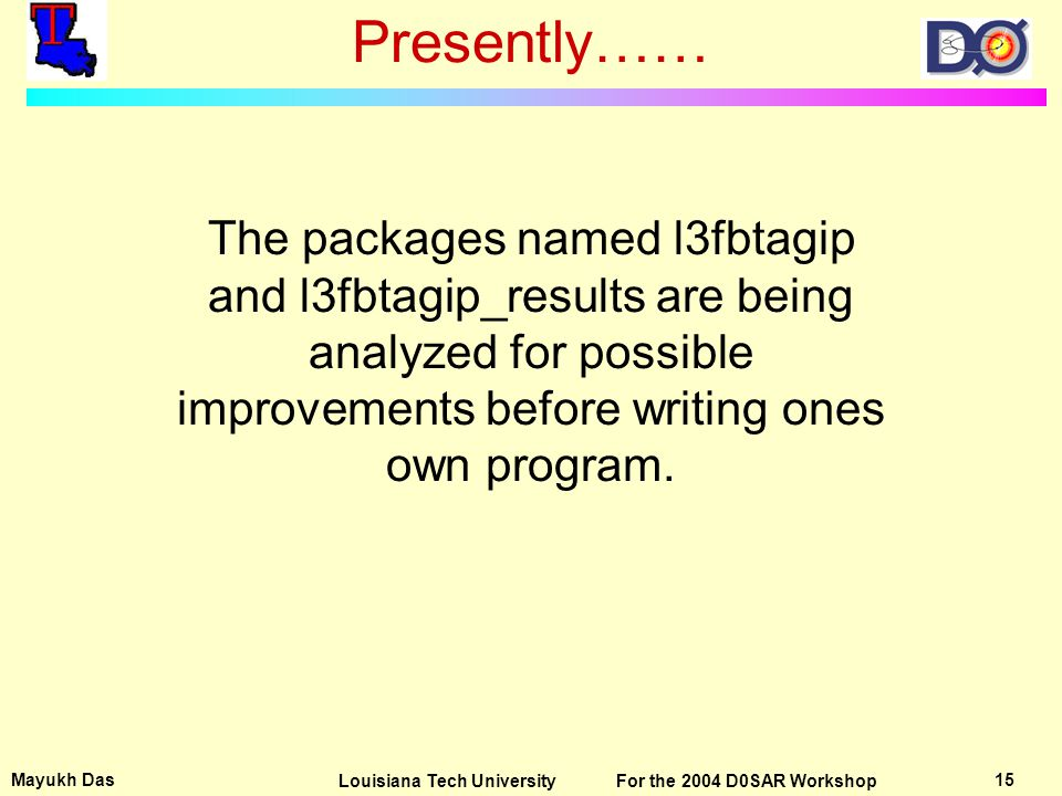 Mayukh Das 15Louisiana Tech University For the 2004 D0SAR Workshop Presently…… The packages named l3fbtagip and l3fbtagip_results are being analyzed for possible improvements before writing ones own program.