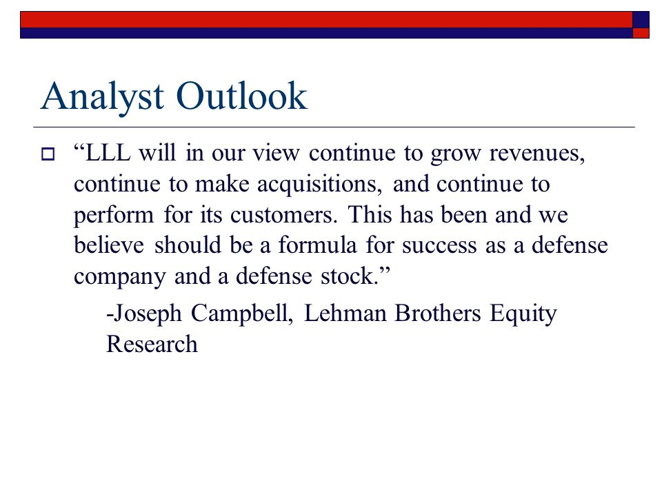 Analyst Outlook  LLL will in our view continue to grow revenues, continue to make acquisitions, and continue to perform for its customers.