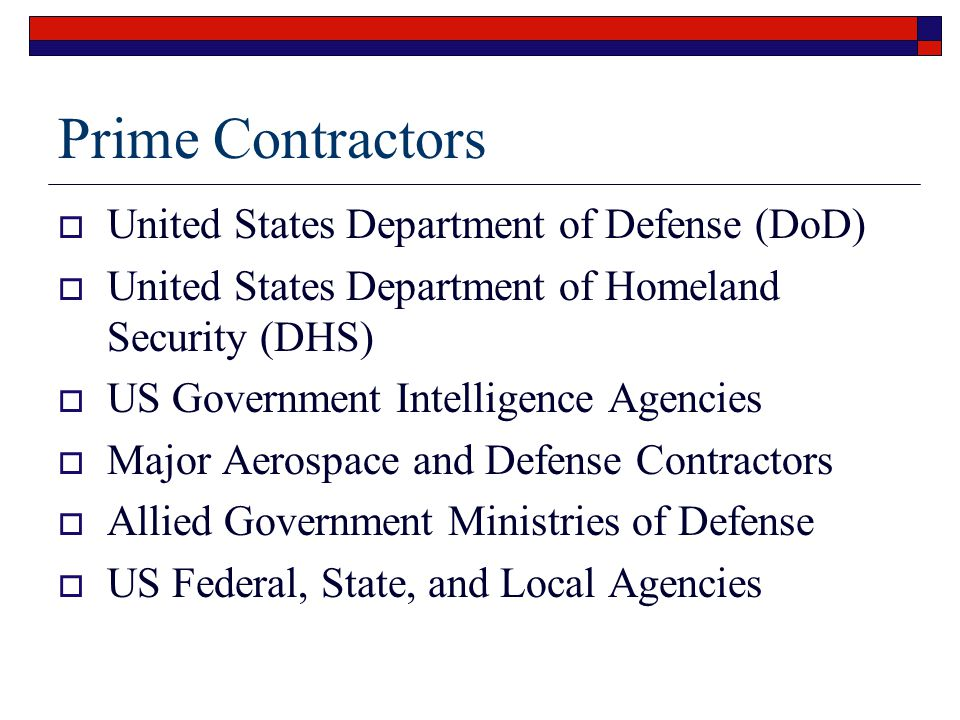 Prime Contractors  United States Department of Defense (DoD)  United States Department of Homeland Security (DHS)  US Government Intelligence Agencies  Major Aerospace and Defense Contractors  Allied Government Ministries of Defense  US Federal, State, and Local Agencies