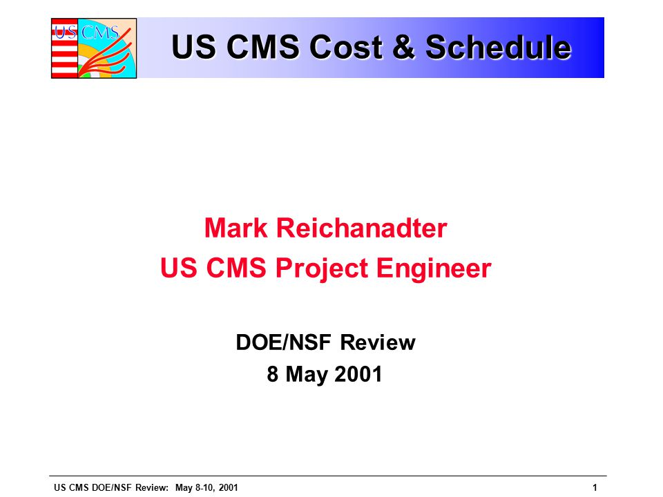 US CMS DOE/NSF Review: May 8-10, 20012 OutlineOutline Overview Status and Performance US CMS Cost Performance Report Work Scheduled, Work Performed, Obligations, Actuals Cost and Schedule Variances and Indices Cost Experience L2 CPR's, M&S and Labor Performance Schedule Performance L2 Schedule Variances L1, L2, L3 Milestone Performance Schedules and Critical Paths (CMS, EMU, HCAL, ECAL) Contingency Assessment Base vs Scope Issues & Summary