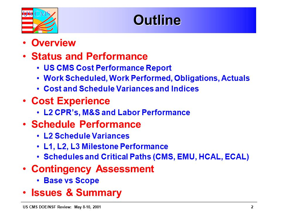 US CMS DOE/NSF Review: May 8-10, 20013 US CMS C&S (Philosophy) The US CMS Project is organized into 9 separate L2 subsystem files (MS Project) where cost and schedule estimates and progress are maintained and reported against.