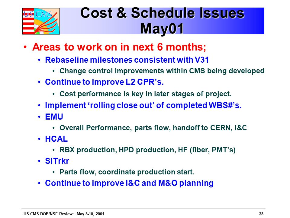 US CMS DOE/NSF Review: May 8-10, 200128 Cost & Schedule Issues May01 Areas to work on in next 6 months; Rebaseline milestones consistent with V31 Change control improvements within CMS being developed Continue to improve L2 CPR's.