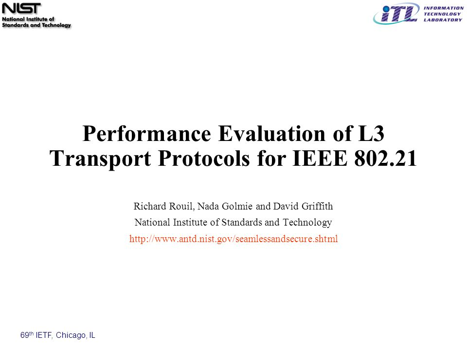 69 th IETF, Chicago, IL Performance Evaluation of L3 Transport Protocols for IEEE 802.21 Richard Rouil, Nada Golmie and David Griffith National Institute of Standards and Technology http://www.antd.nist.gov/seamlessandsecure.shtml