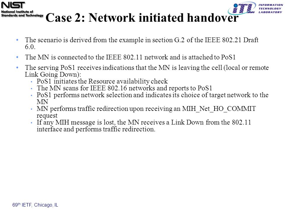 69 th IETF, Chicago, IL Case 2: Network initiated handover The scenario is derived from the example in section G.2 of the IEEE 802.21 Draft 6.0.