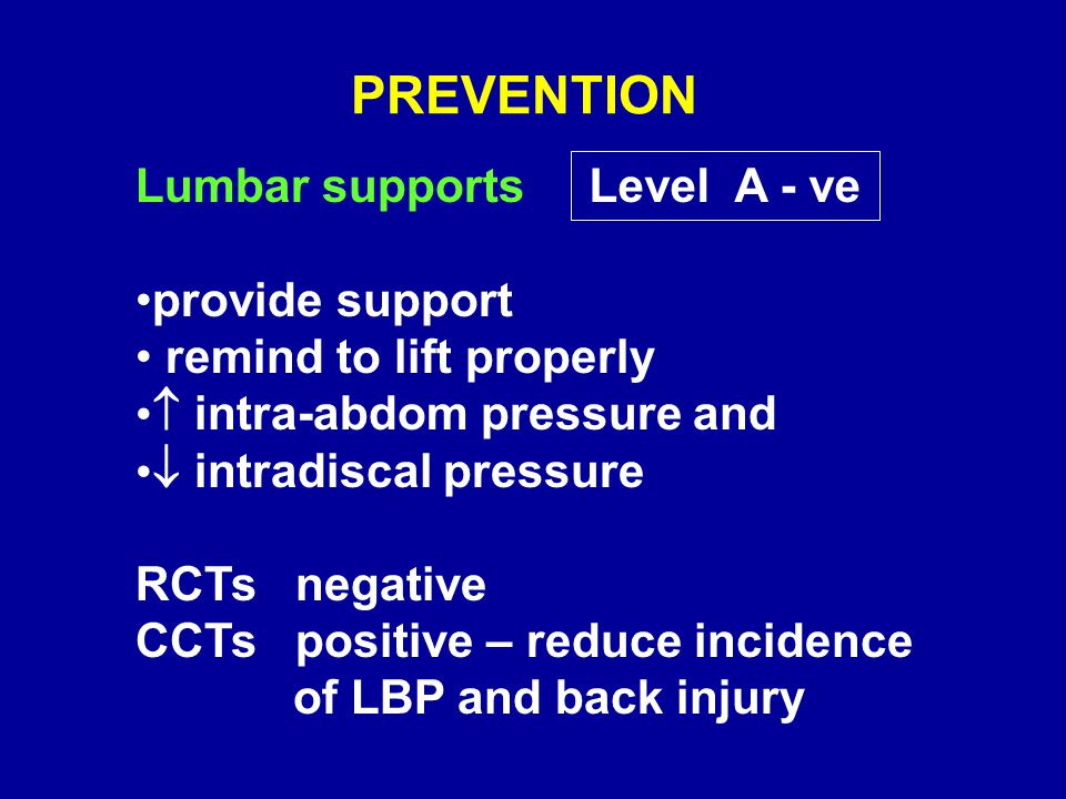 PREVENTION Lumbar supports provide support remind to lift properly  intra-abdom pressure and  intradiscal pressure RCTs negative CCTs positive – reduce incidence of LBP and back injury Level A - ve