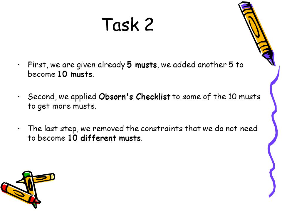 Task 2 First, we are given already 5 musts, we added another 5 to become 10 musts. Second, we applied Obsorn's Checklist to some of the 10 musts to ge