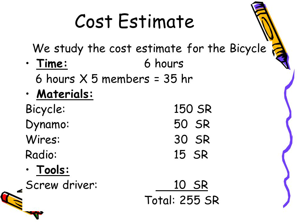 Cost Estimate We study the cost estimate for the Bicycle Time:6 hours 6 hours X 5 members = 35 hr Materials: Bicycle:150 SR Dynamo:50 SR Wires:30 SR R