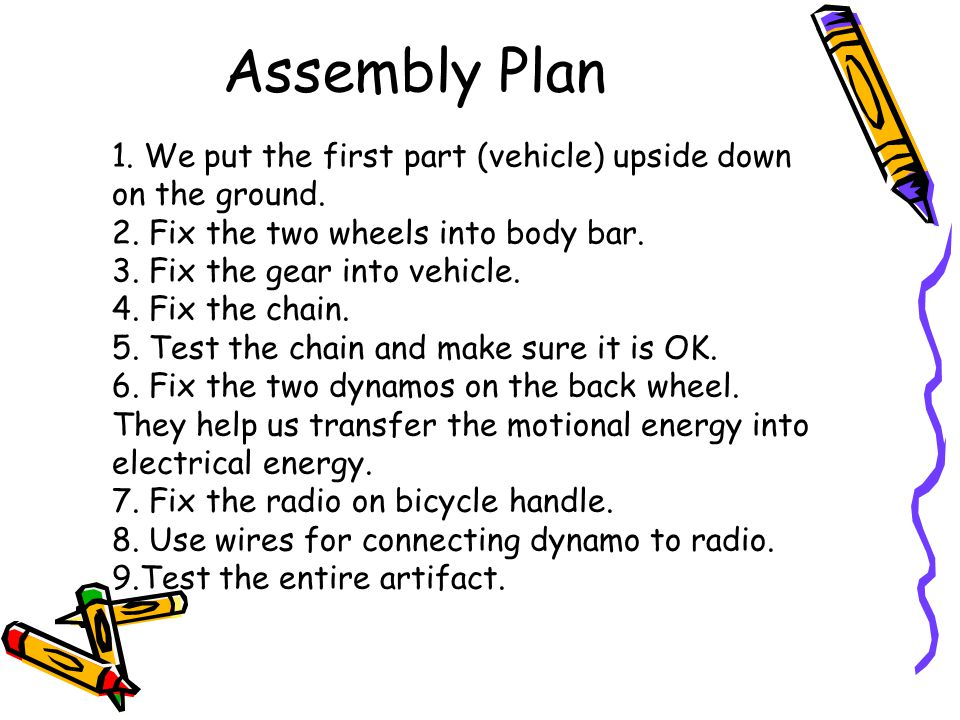 1. We put the first part (vehicle) upside down on the ground. 2. Fix the two wheels into body bar. 3. Fix the gear into vehicle. 4. Fix the chain. 5.
