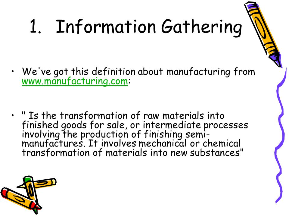 1.Information Gathering We've got this definition about manufacturing from www.manufacturing.com: www.manufacturing.com