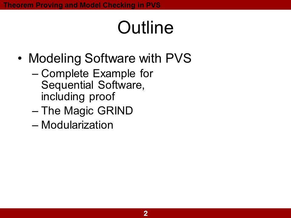 2 Theorem Proving and Model Checking in PVS Outline Modeling Software with PVS –Complete Example for Sequential Software, including proof –The Magic GRIND –Modularization