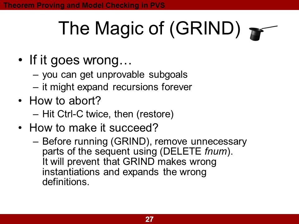 27 Theorem Proving and Model Checking in PVS The Magic of (GRIND) If it goes wrong… –you can get unprovable subgoals –it might expand recursions forever How to abort.