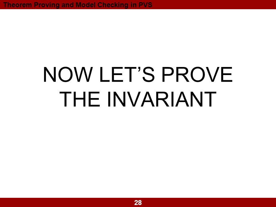 28 Theorem Proving and Model Checking in PVS NOW LET'S PROVE THE INVARIANT