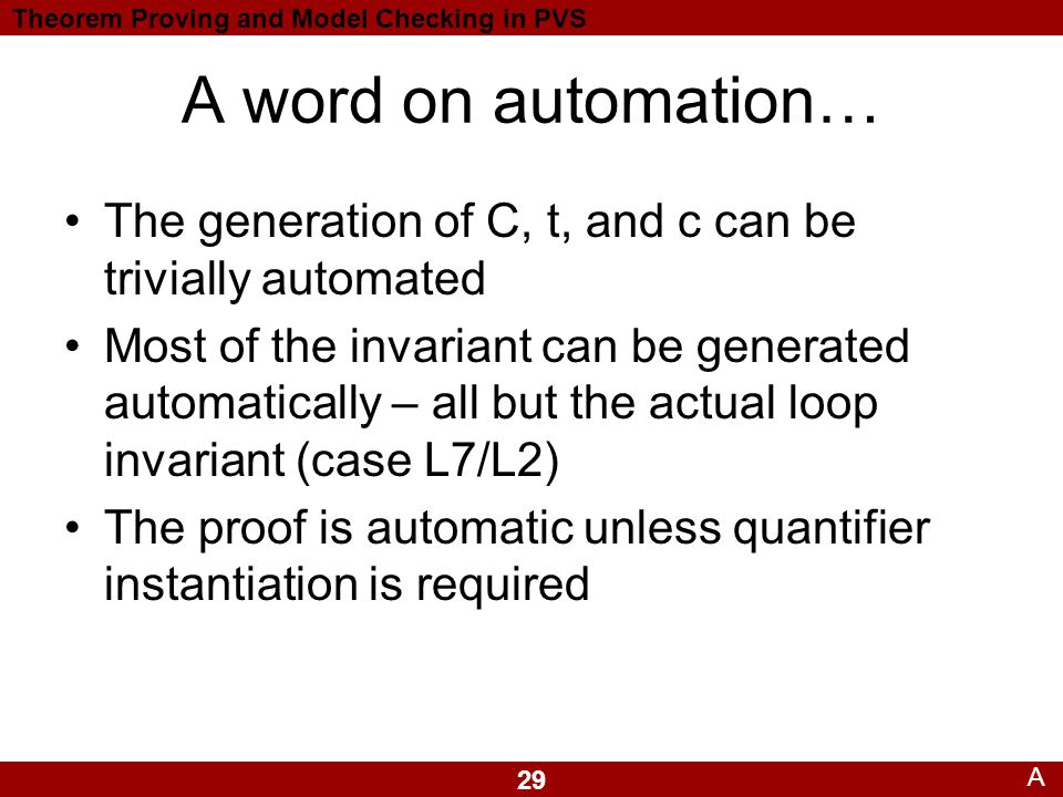 29 Theorem Proving and Model Checking in PVS A word on automation… A The generation of C, t, and c can be trivially automated Most of the invariant can be generated automatically – all but the actual loop invariant (case L7/L2) The proof is automatic unless quantifier instantiation is required