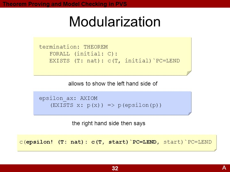 32 Theorem Proving and Model Checking in PVS Modularization A termination: THEOREM FORALL (initial: C): EXISTS (T: nat): c(T, initial)`PC=LEND epsilon_ax: AXIOM (EXISTS x: p(x)) => p(epsilon(p)) allows to show the left hand side of the right hand side then says c(epsilon.