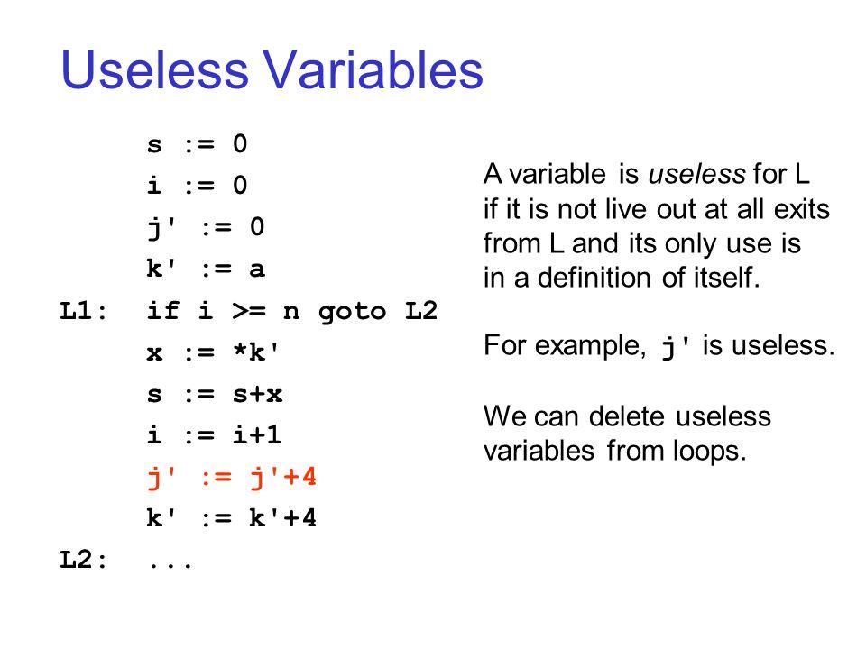Useless Variables s := 0 i := 0 j := 0 k := a L1:if i >= n goto L2 x := *k s := s+x i := i+1 j := j +4 k := k +4 L2:...