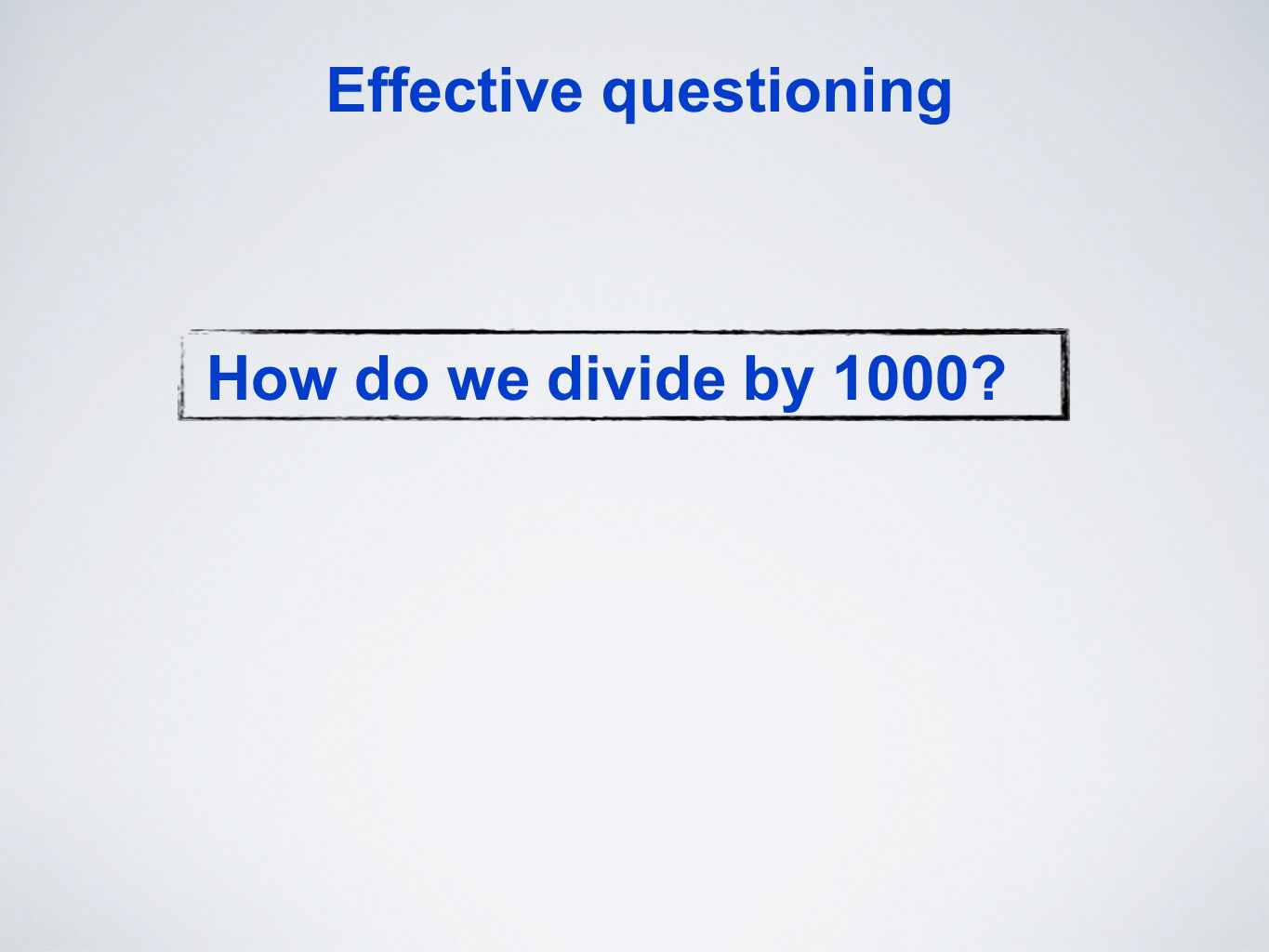 Effective questioning How do we divide by 1000?