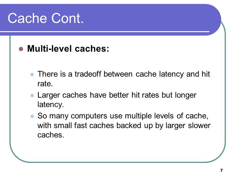 7 Cache Cont. Multi-level caches: There is a tradeoff between cache latency and hit rate.