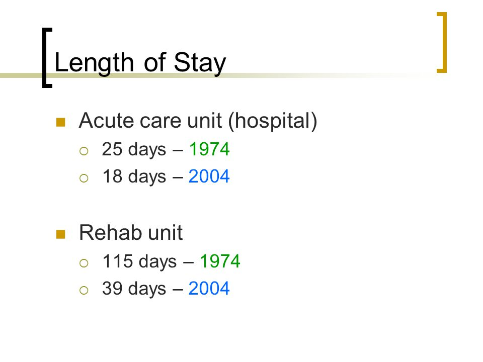 Length of Stay Acute care unit (hospital)  25 days – 1974  18 days – 2004 Rehab unit  115 days – 1974  39 days – 2004