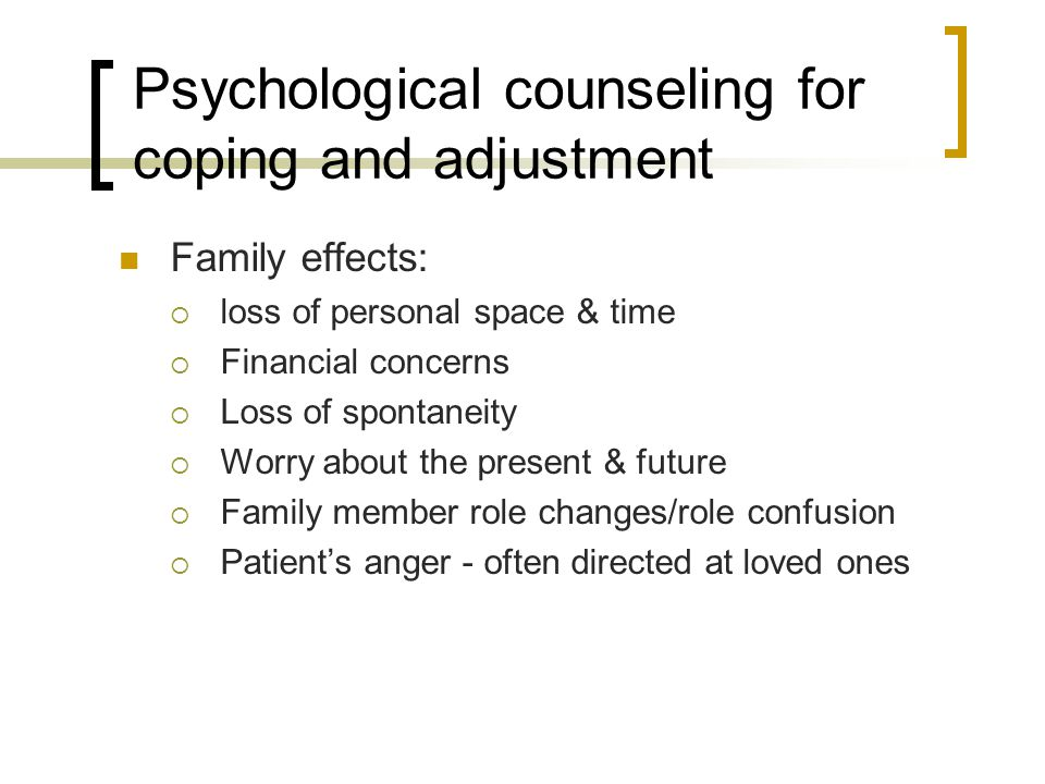 Psychological counseling for coping and adjustment Family effects:  loss of personal space & time  Financial concerns  Loss of spontaneity  Worry about the present & future  Family member role changes/role confusion  Patient's anger - often directed at loved ones