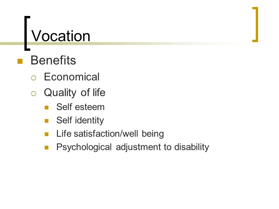 Vocation Benefits  Economical  Quality of life Self esteem Self identity Life satisfaction/well being Psychological adjustment to disability