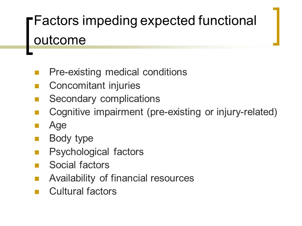 Factors impeding expected functional outcome Pre-existing medical conditions Concomitant injuries Secondary complications Cognitive impairment (pre-existing or injury-related) Age Body type Psychological factors Social factors Availability of financial resources Cultural factors