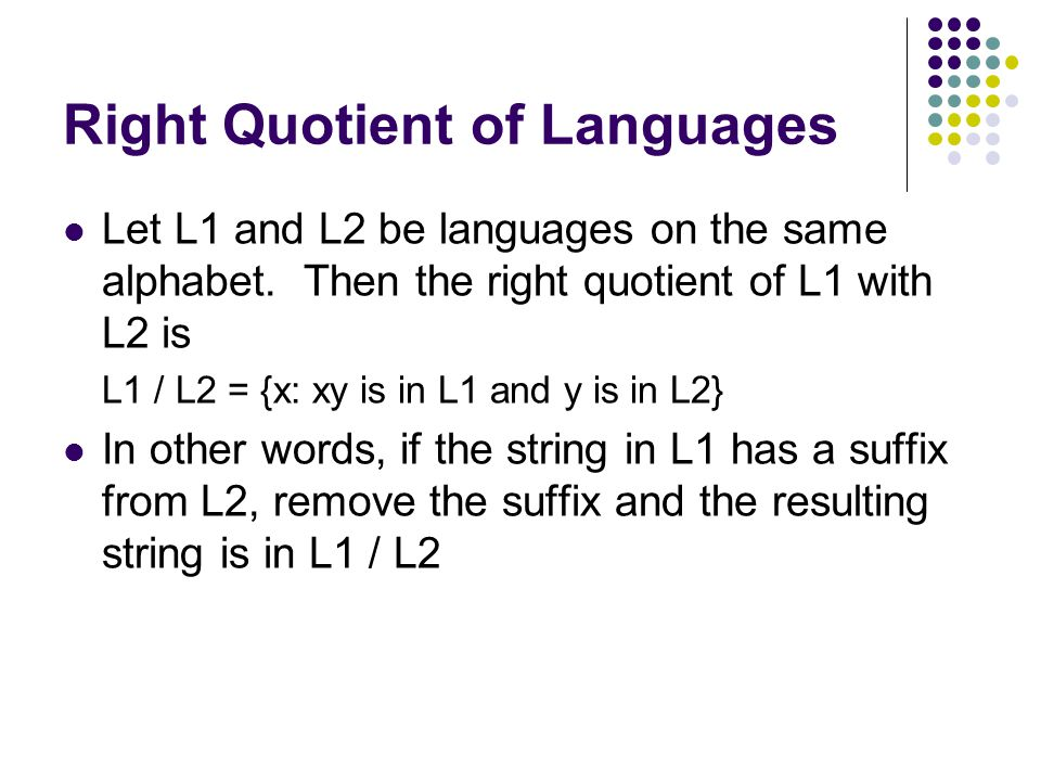 Right Quotient of Languages Let L1 and L2 be languages on the same alphabet. Then the right quotient of L1 with L2 is L1 / L2 = {x: xy is in L1 and y