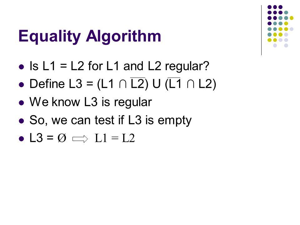 Equality Algorithm Is L1 = L2 for L1 and L2 regular? Define L3 = (L1 ∩ L2) U (L1 ∩ L2) We know L3 is regular So, we can test if L3 is empty L3 = Ø L1