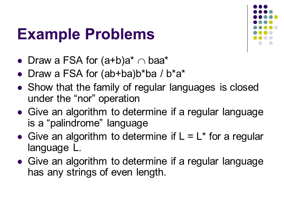 """Example Problems Draw a FSA for (a+b)a*  baa* Draw a FSA for (ab+ba)b*ba / b*a* Show that the family of regular languages is closed under the """"nor"""" o"""