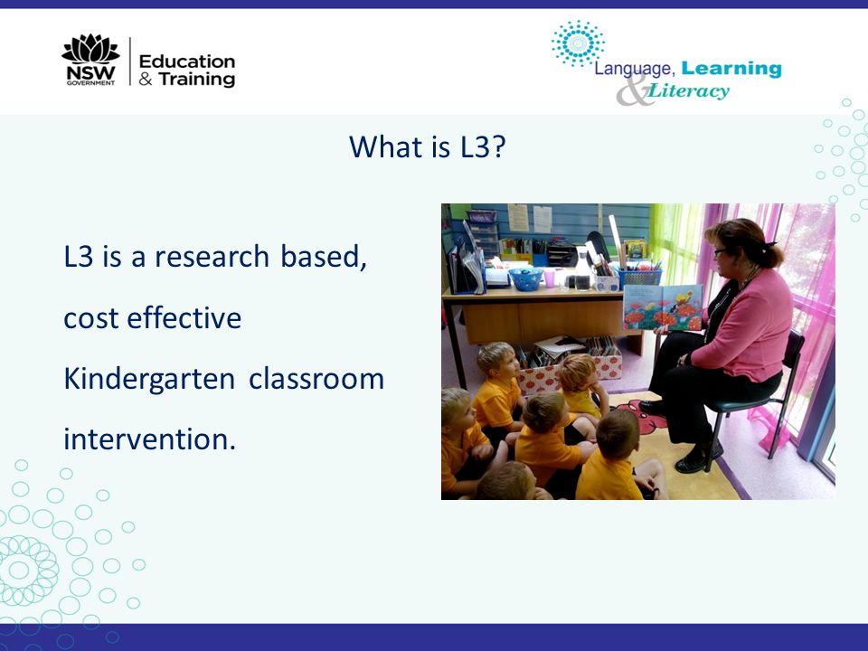 What is L3? L3 is a research based, cost effective Kindergarten classroom intervention.