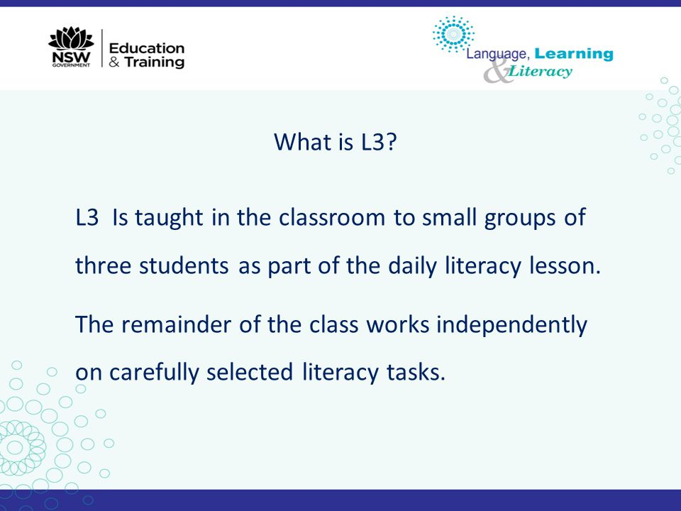 What is L3? L3 Is taught in the classroom to small groups of three students as part of the daily literacy lesson. The remainder of the class works ind