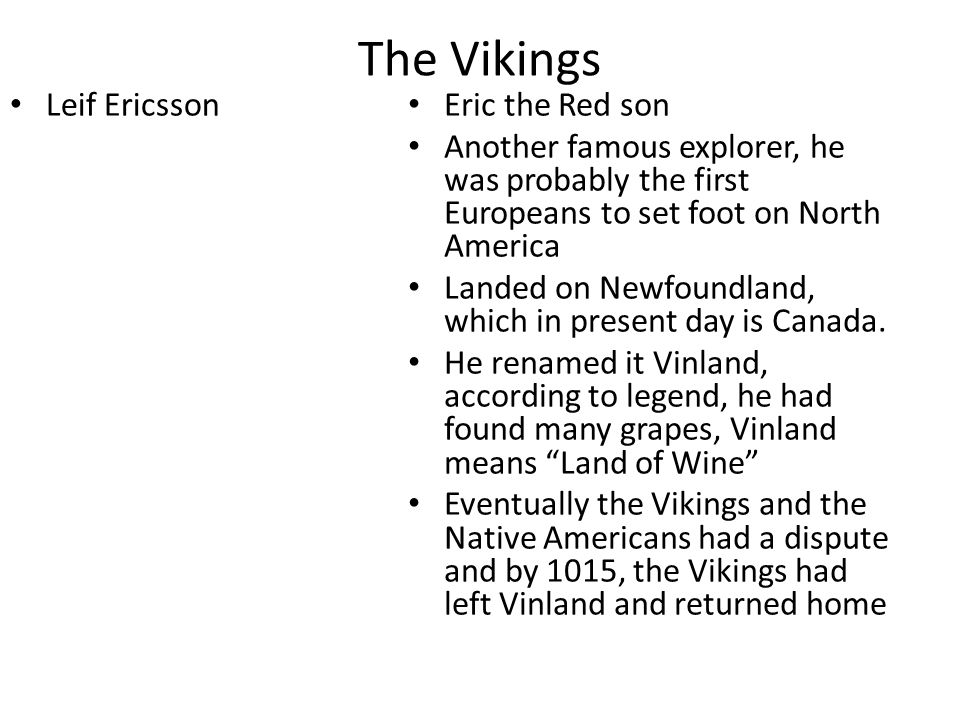 The Vikings Leif Ericsson Eric the Red son Another famous explorer, he was probably the first Europeans to set foot on North America Landed on Newfoun