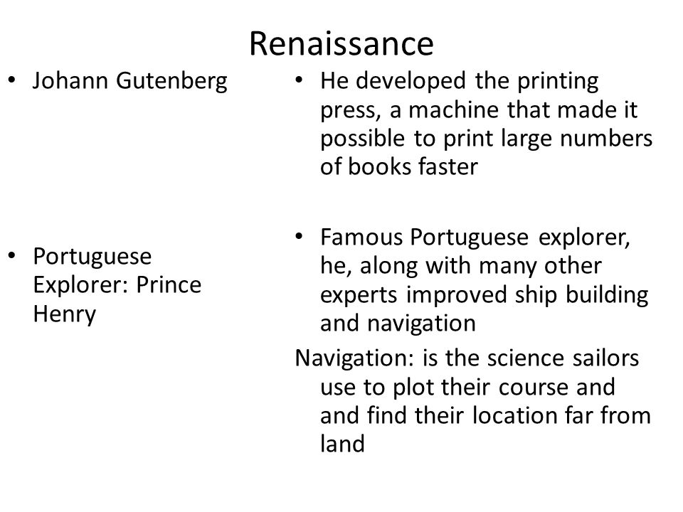 Renaissance Johann Gutenberg Portuguese Explorer: Prince Henry He developed the printing press, a machine that made it possible to print large numbers