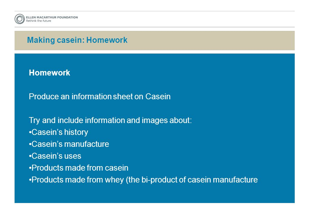 Making casein: Homework Homework Produce an information sheet on Casein Try and include information and images about: Casein's history Casein's manufacture Casein's uses Products made from casein Products made from whey (the bi-product of casein manufacture