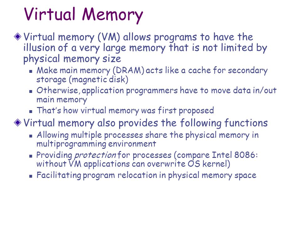 Virtual Memory Virtual memory (VM) allows programs to have the illusion of a very large memory that is not limited by physical memory size Make main memory (DRAM) acts like a cache for secondary storage (magnetic disk) Otherwise, application programmers have to move data in/out main memory That's how virtual memory was first proposed Virtual memory also provides the following functions Allowing multiple processes share the physical memory in multiprogramming environment Providing protection for processes (compare Intel 8086: without VM applications can overwrite OS kernel) Facilitating program relocation in physical memory space