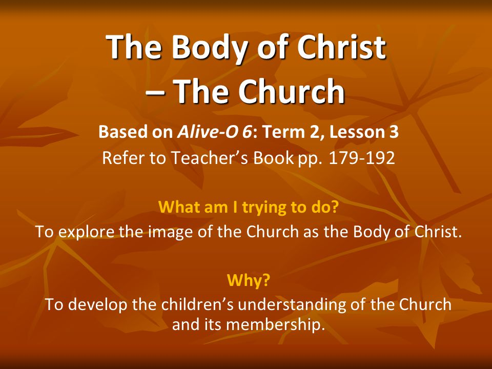 The Body of Christ – The Church Based on Alive-O 6: Term 2, Lesson 3 Refer to Teacher's Book pp.