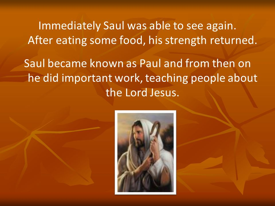 Immediately Saul was able to see again. After eating some food, his strength returned.