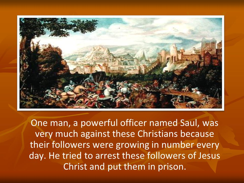 One man, a powerful officer named Saul, was very much against these Christians because their followers were growing in number every day.