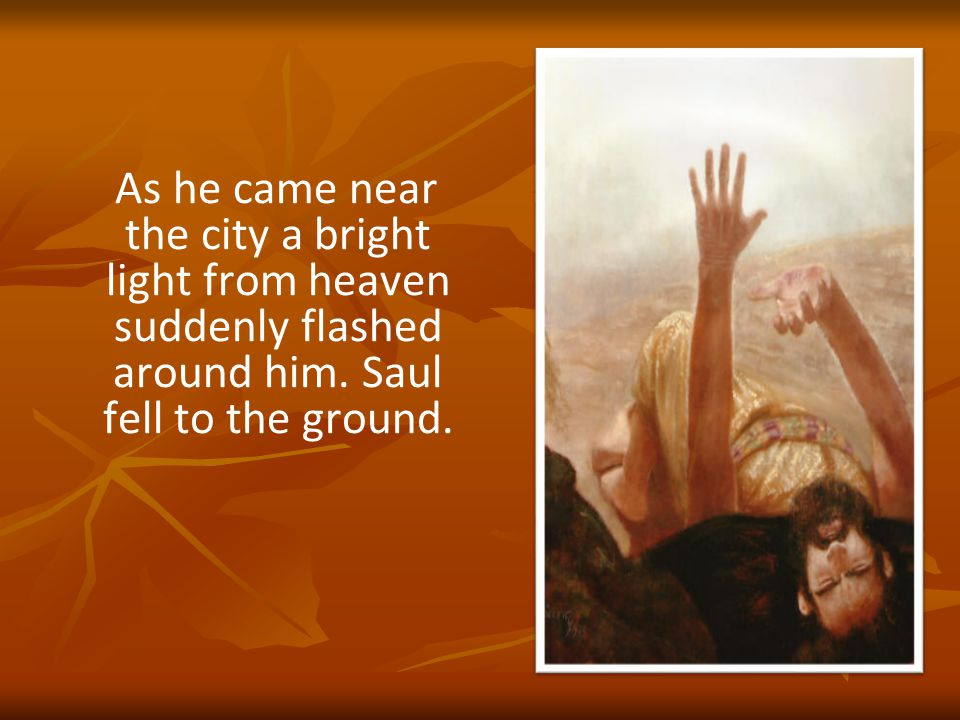 As he came near the city a bright light from heaven suddenly flashed around him.