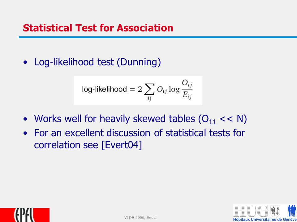 16 VLDB 2006, Seoul Statistical Test for Association Log-likelihood test (Dunning) Works well for heavily skewed tables (O 11 << N) For an excellent discussion of statistical tests for correlation see [Evert04]