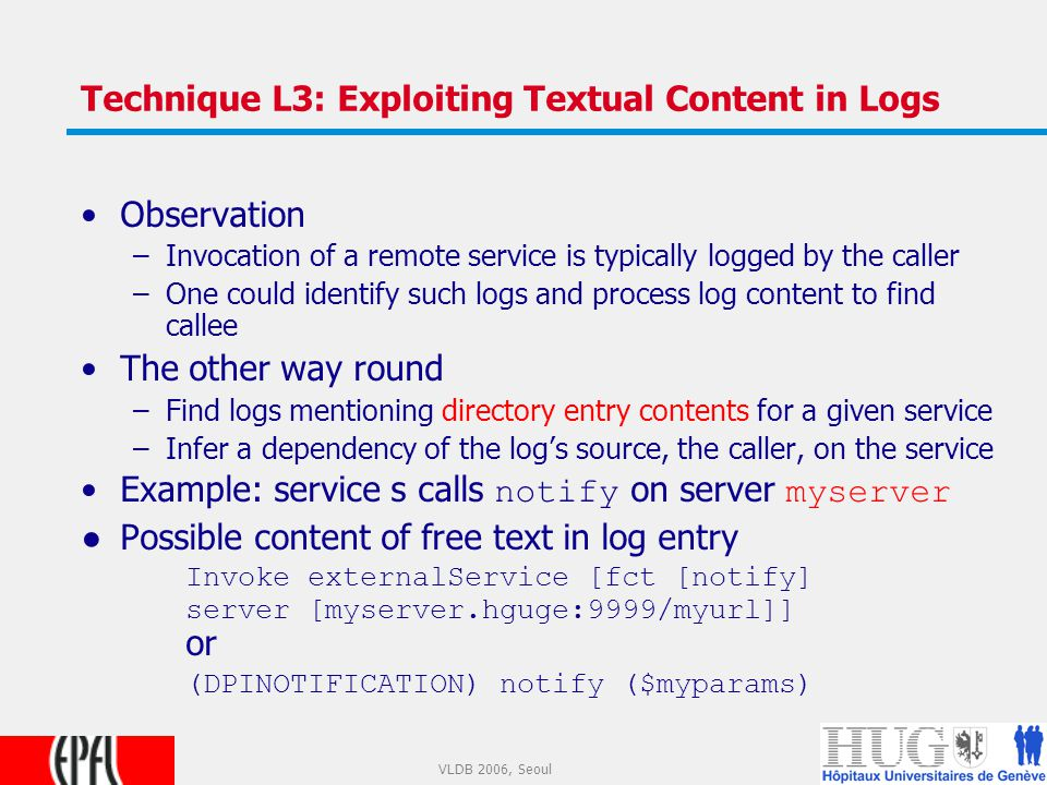 18 VLDB 2006, Seoul Technique L3: Exploiting Textual Content in Logs Observation –Invocation of a remote service is typically logged by the caller –One could identify such logs and process log content to find callee The other way round –Find logs mentioning directory entry contents for a given service –Infer a dependency of the log's source, the caller, on the service Example: service s calls notify on server myserver ●Possible content of free text in log entry Invoke externalService [fct [notify] server [myserver.hguge:9999/myurl]] or (DPINOTIFICATION) notify ($myparams)