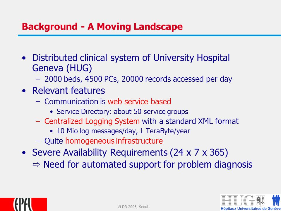 3 VLDB 2006, Seoul Background - A Moving Landscape Distributed clinical system of University Hospital Geneva (HUG) –2000 beds, 4500 PCs, 20000 records accessed per day Relevant features –Communication is web service based Service Directory: about 50 service groups –Centralized Logging System with a standard XML format 10 Mio log messages/day, 1 TeraByte/year –Quite homogeneous infrastructure Severe Availability Requirements (24 x 7 x 365) ➱ Need for automated support for problem diagnosis