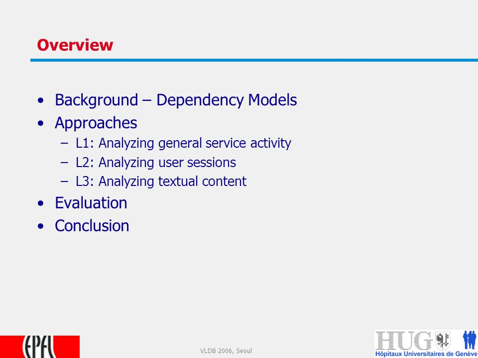 8 VLDB 2006, Seoul Overview Background – Dependency Models Approaches –L1: Analyzing general service activity –L2: Analyzing user sessions –L3: Analyzing textual content Evaluation Conclusion
