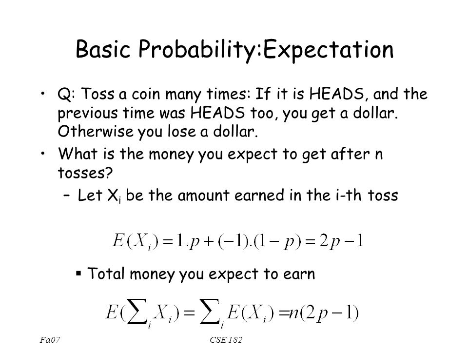 Fa07CSE 182 Basic Probability:Expectation Q: Toss a coin many times: If it is HEADS, and the previous time was HEADS too, you get a dollar. Otherwise